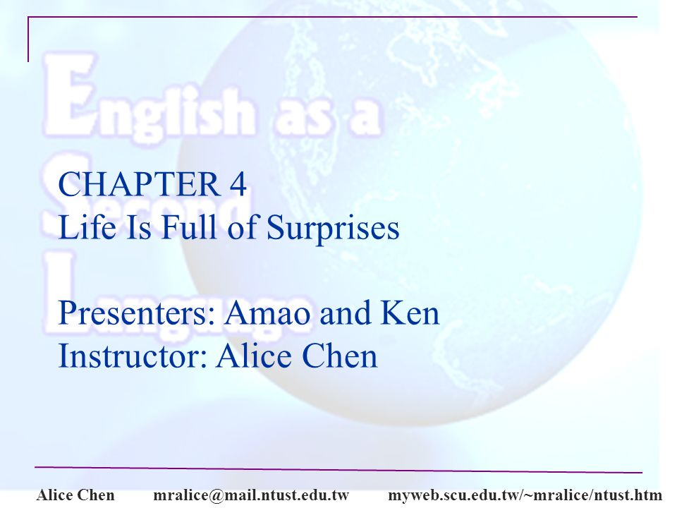 Alice CHAPTER 4 Life Is Full of Surprises Presenters: Amao and Ken Instructor: Alice Chen
