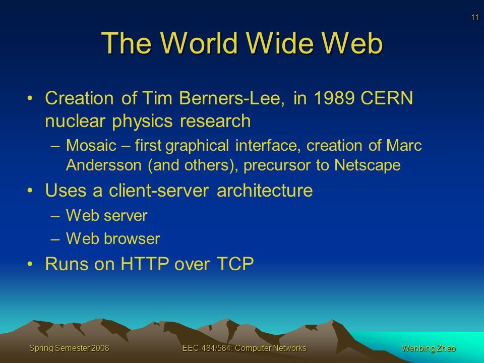 11 Spring Semester 2008EEC-484/584: Computer NetworksWenbing Zhao The World Wide Web Creation of Tim Berners-Lee, in 1989 CERN nuclear physics research –Mosaic – first graphical interface, creation of Marc Andersson (and others), precursor to Netscape Uses a client-server architecture –Web server –Web browser Runs on HTTP over TCP