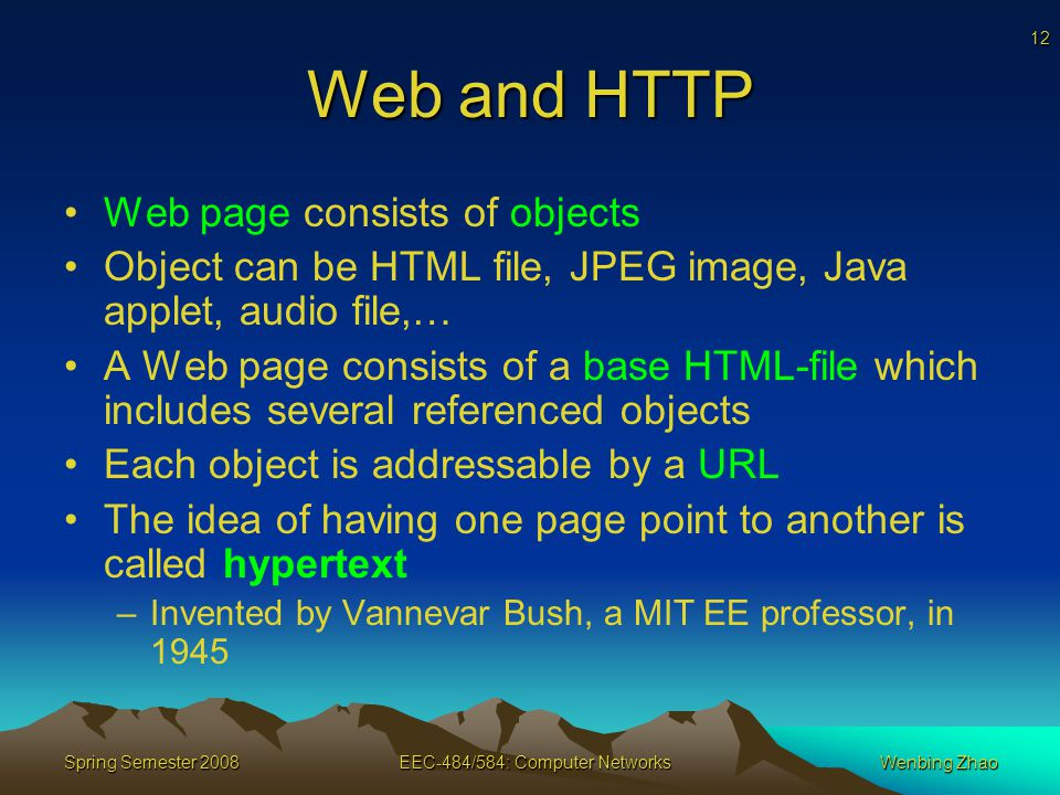 12 Spring Semester 2008EEC-484/584: Computer NetworksWenbing Zhao Web and HTTP Web page consists of objects Object can be HTML file, JPEG image, Java applet, audio file,… A Web page consists of a base HTML-file which includes several referenced objects Each object is addressable by a URL The idea of having one page point to another is called hypertext –Invented by Vannevar Bush, a MIT EE professor, in 1945