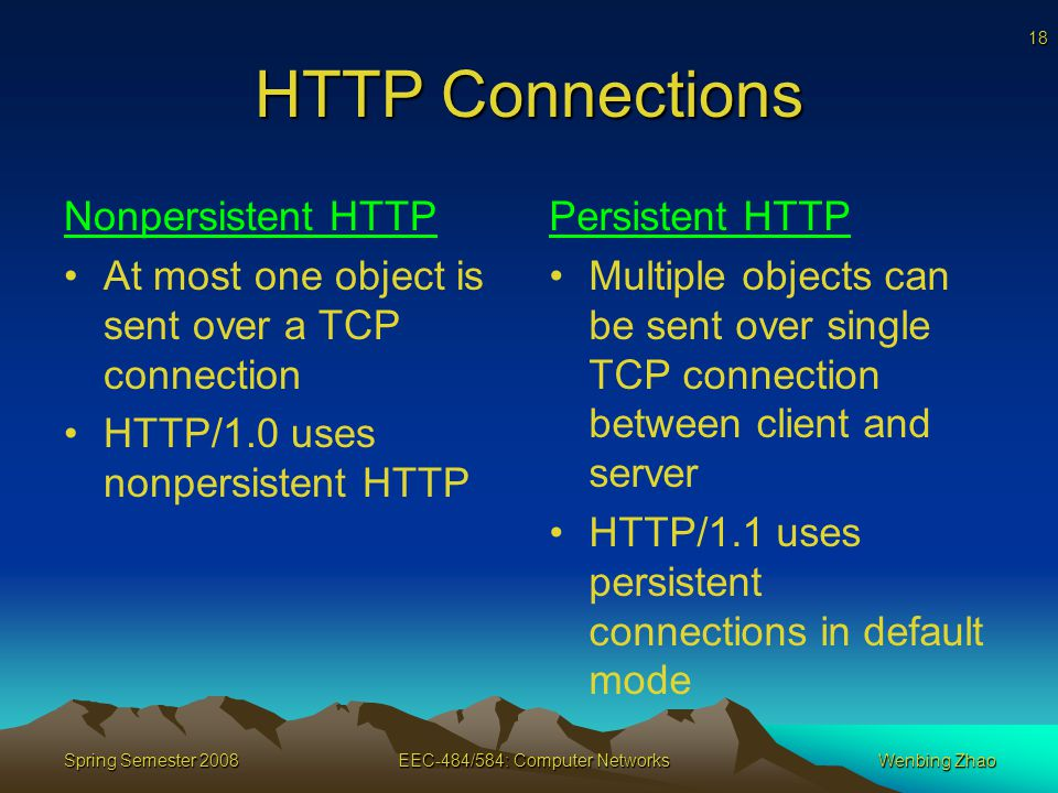 18 Spring Semester 2008EEC-484/584: Computer NetworksWenbing Zhao HTTP Connections Nonpersistent HTTP At most one object is sent over a TCP connection HTTP/1.0 uses nonpersistent HTTP Persistent HTTP Multiple objects can be sent over single TCP connection between client and server HTTP/1.1 uses persistent connections in default mode