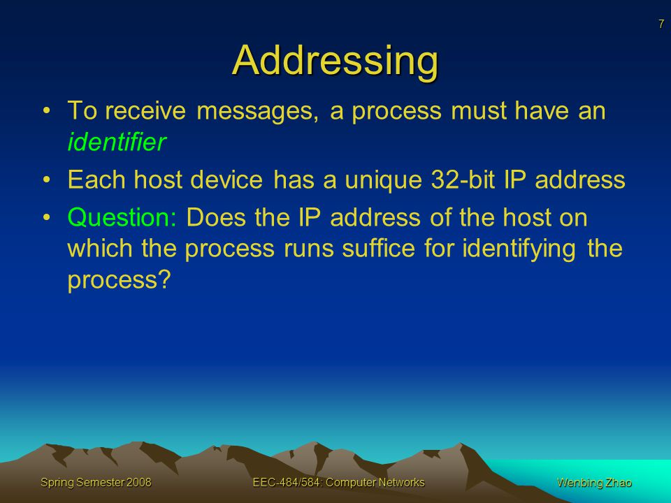 7 Spring Semester 2008EEC-484/584: Computer NetworksWenbing Zhao Addressing To receive messages, a process must have an identifier Each host device has a unique 32-bit IP address Question: Does the IP address of the host on which the process runs suffice for identifying the process