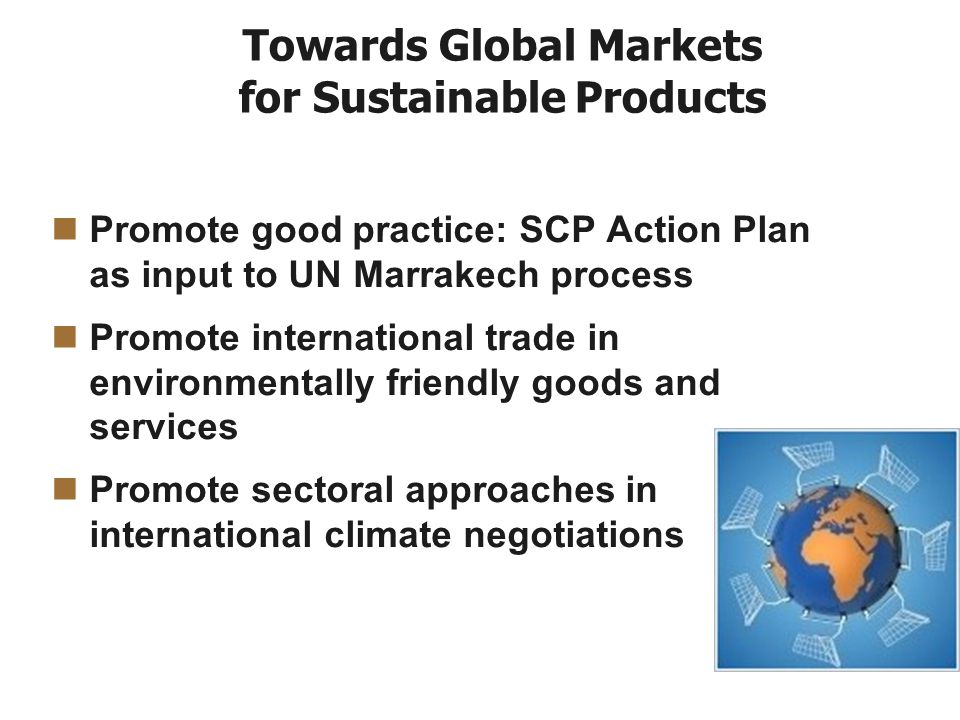 Towards Global Markets for Sustainable Products Promote good practice: SCP Action Plan as input to UN Marrakech process Promote international trade in environmentally friendly goods and services Promote sectoral approaches in international climate negotiations