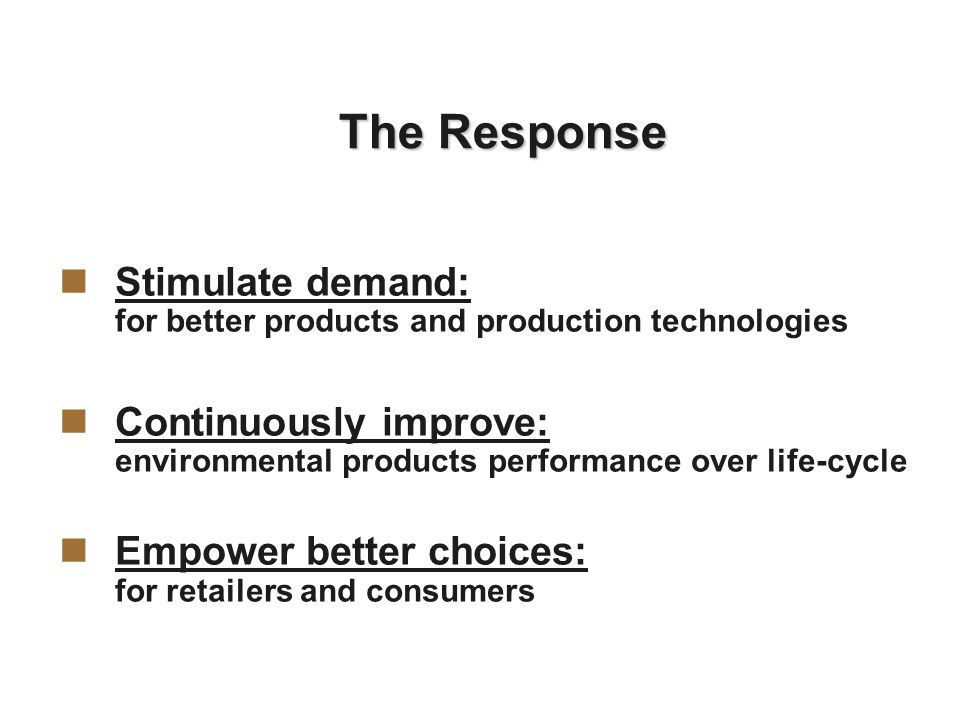 The Response Stimulate demand: for better products and production technologies Continuously improve: environmental products performance over life-cycle Empower better choices: for retailers and consumers