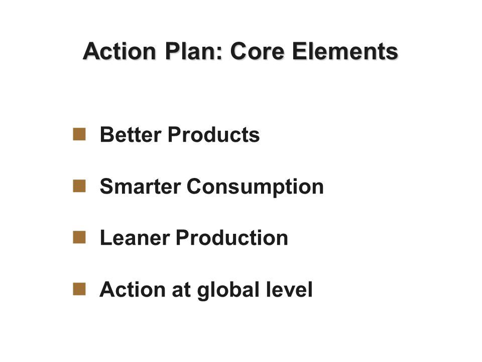 Action Plan: Core Elements Better Products Smarter Consumption Leaner Production Action at global level