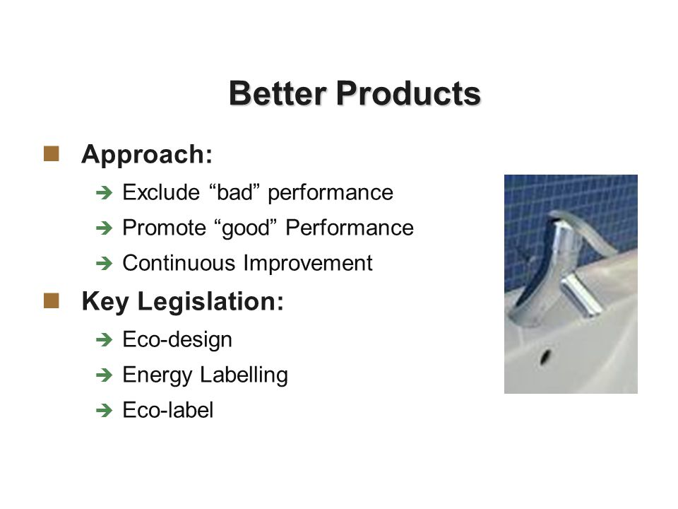 Better Products Approach:  Exclude bad performance  Promote good Performance  Continuous Improvement Key Legislation:  Eco-design  Energy Labelling  Eco-label