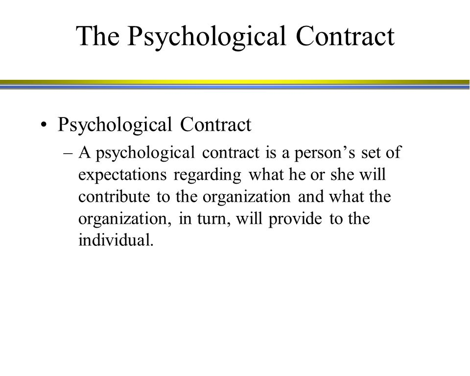 The Psychological Contract Psychological Contract –A psychological contract is a person's set of expectations regarding what he or she will contribute to the organization and what the organization, in turn, will provide to the individual.