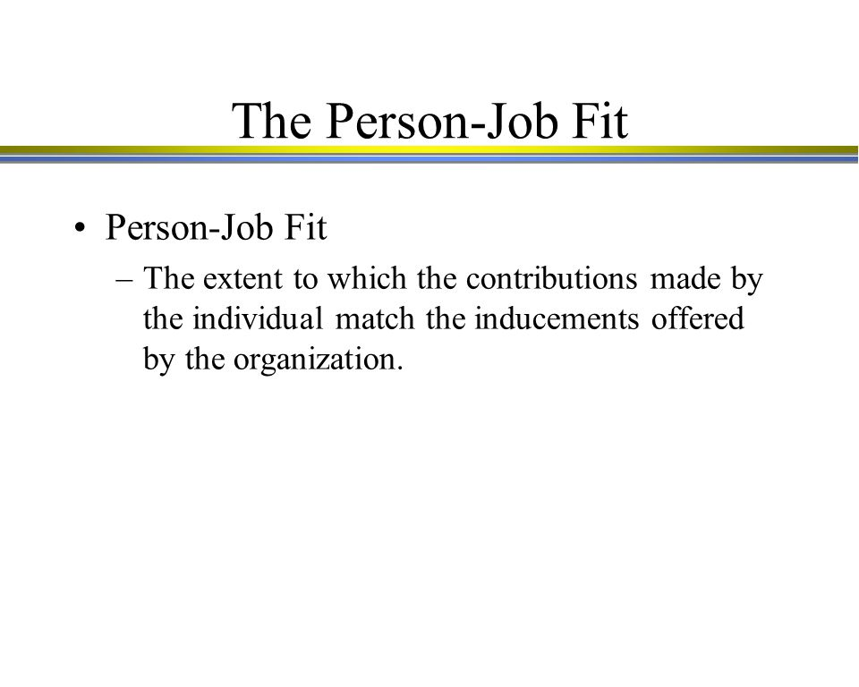 The Person-Job Fit Person-Job Fit –The extent to which the contributions made by the individual match the inducements offered by the organization.