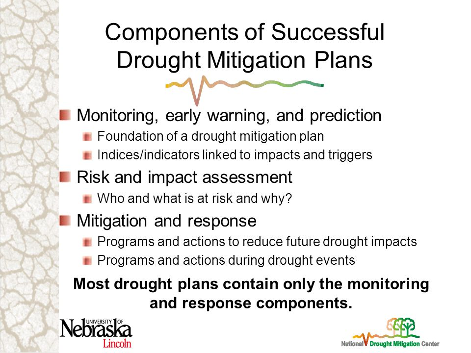 Components of Successful Drought Mitigation Plans Monitoring, early warning, and prediction Foundation of a drought mitigation plan Indices/indicators linked to impacts and triggers Risk and impact assessment Who and what is at risk and why.