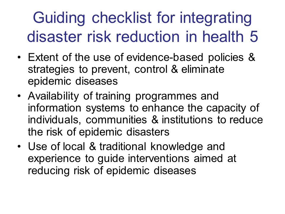 Guiding checklist for integrating disaster risk reduction in health 5 Extent of the use of evidence-based policies & strategies to prevent, control & eliminate epidemic diseases Availability of training programmes and information systems to enhance the capacity of individuals, communities & institutions to reduce the risk of epidemic disasters Use of local & traditional knowledge and experience to guide interventions aimed at reducing risk of epidemic diseases