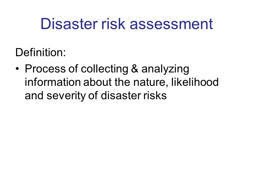 Disaster risk assessment Definition: Process of collecting & analyzing information about the nature, likelihood and severity of disaster risks