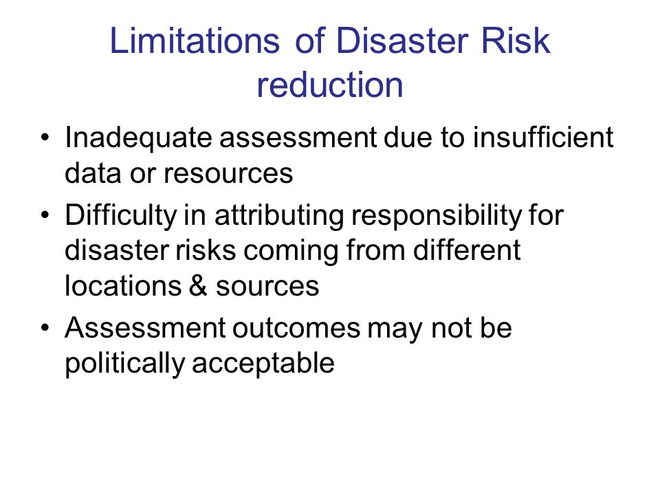 Limitations of Disaster Risk reduction Inadequate assessment due to insufficient data or resources Difficulty in attributing responsibility for disaster risks coming from different locations & sources Assessment outcomes may not be politically acceptable