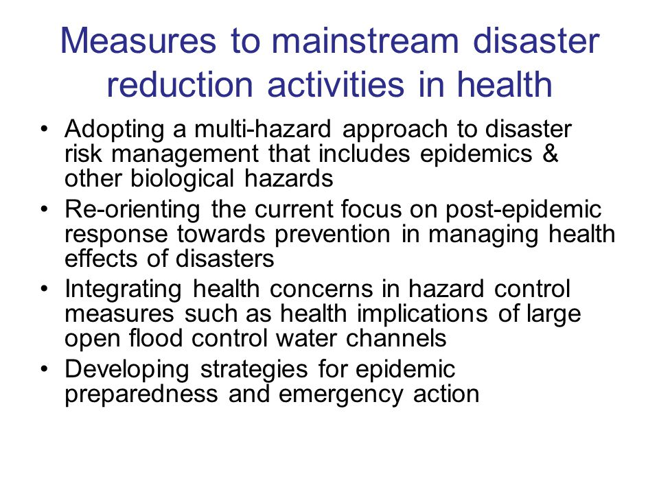 Measures to mainstream disaster reduction activities in health Adopting a multi-hazard approach to disaster risk management that includes epidemics & other biological hazards Re-orienting the current focus on post-epidemic response towards prevention in managing health effects of disasters Integrating health concerns in hazard control measures such as health implications of large open flood control water channels Developing strategies for epidemic preparedness and emergency action