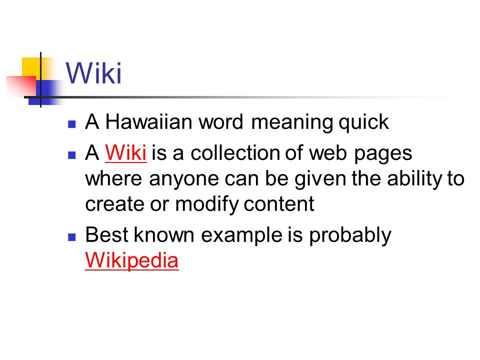 Wiki A Hawaiian word meaning quick A Wiki is a collection of web pages where anyone can be given the ability to create or modify contentWiki Best known example is probably Wikipedia Wikipedia