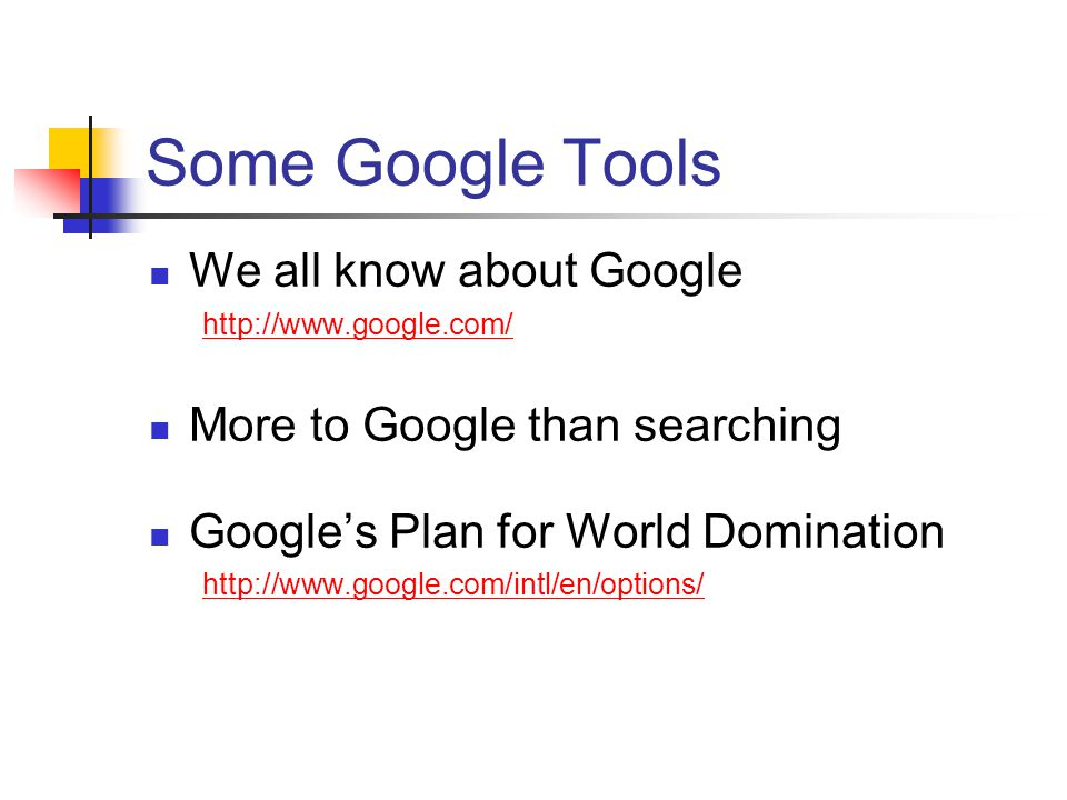 Some Google Tools We all know about Google   More to Google than searching Google's Plan for World Domination