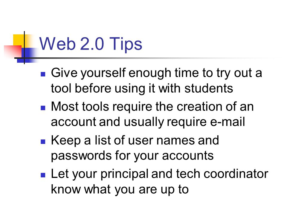 Web 2.0 Tips Give yourself enough time to try out a tool before using it with students Most tools require the creation of an account and usually require  Keep a list of user names and passwords for your accounts Let your principal and tech coordinator know what you are up to