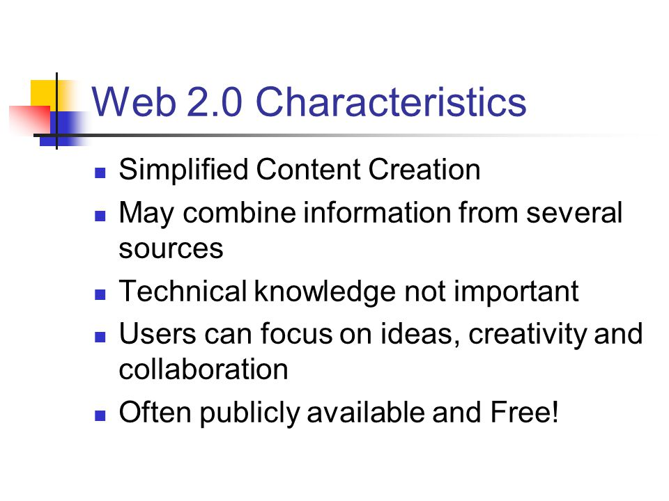 Web 2.0 Characteristics Simplified Content Creation May combine information from several sources Technical knowledge not important Users can focus on ideas, creativity and collaboration Often publicly available and Free!