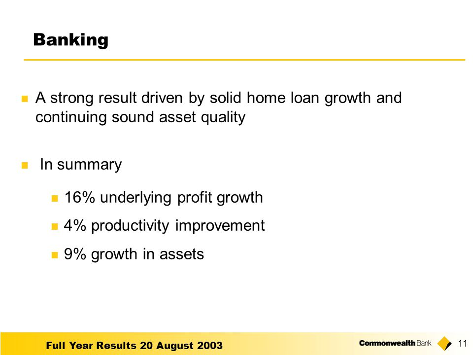 Full Year Results 20 August Banking A strong result driven by solid home loan growth and continuing sound asset quality In summary 16% underlying profit growth 4% productivity improvement 9% growth in assets
