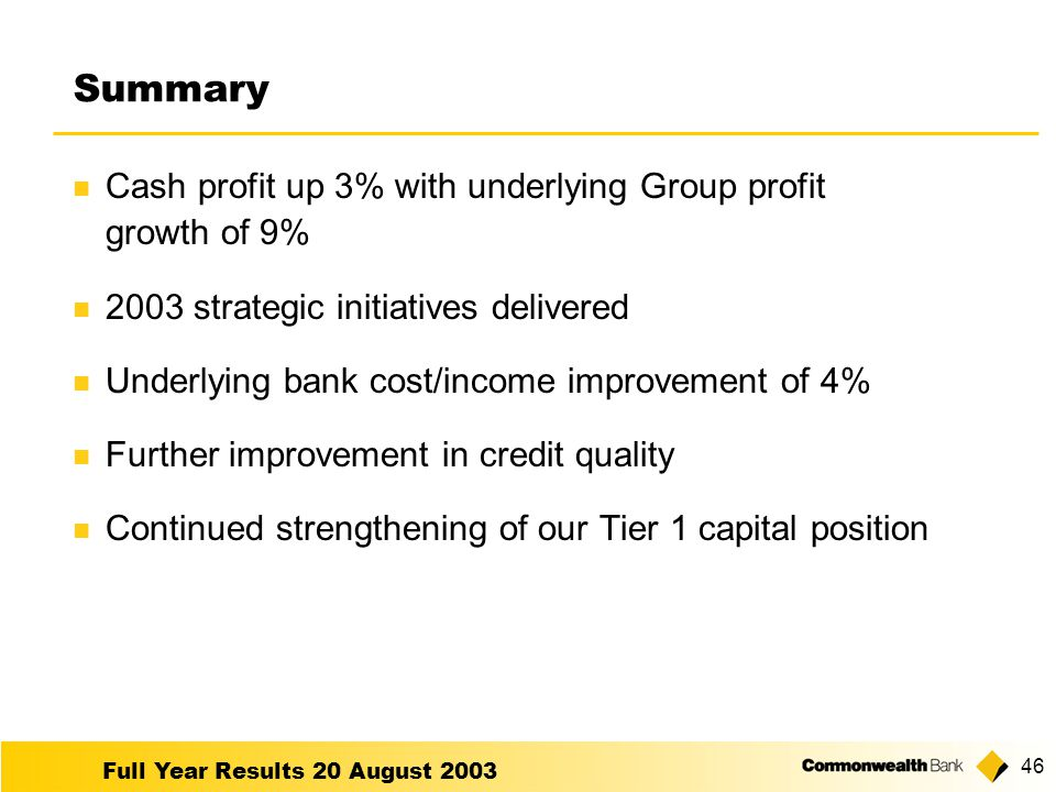 Full Year Results 20 August Summary Cash profit up 3% with underlying Group profit growth of 9% 2003 strategic initiatives delivered Underlying bank cost/income improvement of 4% Further improvement in credit quality Continued strengthening of our Tier 1 capital position