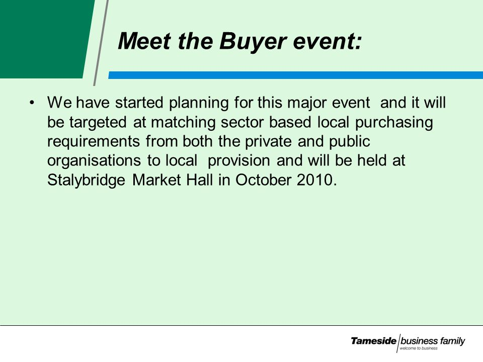 Meet the Buyer event: We have started planning for this major event and it will be targeted at matching sector based local purchasing requirements from both the private and public organisations to local provision and will be held at Stalybridge Market Hall in October 2010.
