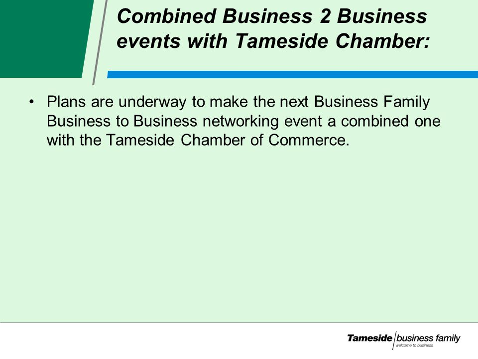 Combined Business 2 Business events with Tameside Chamber: Plans are underway to make the next Business Family Business to Business networking event a combined one with the Tameside Chamber of Commerce.