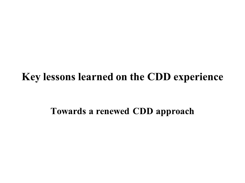 Key lessons learned on the CDD experience Towards a renewed CDD approach