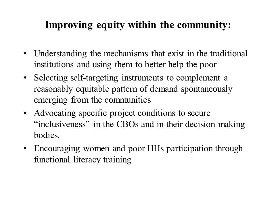 Improving equity within the community: Understanding the mechanisms that exist in the traditional institutions and using them to better help the poor Selecting self-targeting instruments to complement a reasonably equitable pattern of demand spontaneously emerging from the communities Advocating specific project conditions to secure inclusiveness in the CBOs and in their decision making bodies, Encouraging women and poor HHs participation through functional literacy training