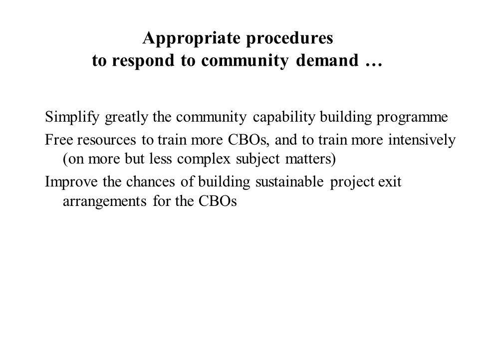 Appropriate procedures to respond to community demand … Simplify greatly the community capability building programme Free resources to train more CBOs, and to train more intensively (on more but less complex subject matters) Improve the chances of building sustainable project exit arrangements for the CBOs