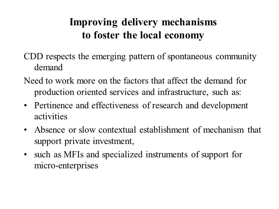 Improving delivery mechanisms to foster the local economy CDD respects the emerging pattern of spontaneous community demand Need to work more on the factors that affect the demand for production oriented services and infrastructure, such as: Pertinence and effectiveness of research and development activities Absence or slow contextual establishment of mechanism that support private investment, such as MFIs and specialized instruments of support for micro-enterprises