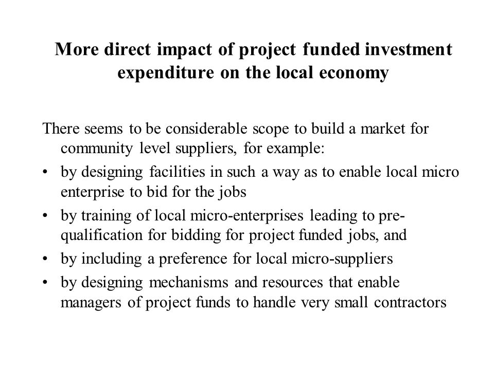 More direct impact of project funded investment expenditure on the local economy There seems to be considerable scope to build a market for community level suppliers, for example: by designing facilities in such a way as to enable local micro enterprise to bid for the jobs by training of local micro-enterprises leading to pre- qualification for bidding for project funded jobs, and by including a preference for local micro-suppliers by designing mechanisms and resources that enable managers of project funds to handle very small contractors