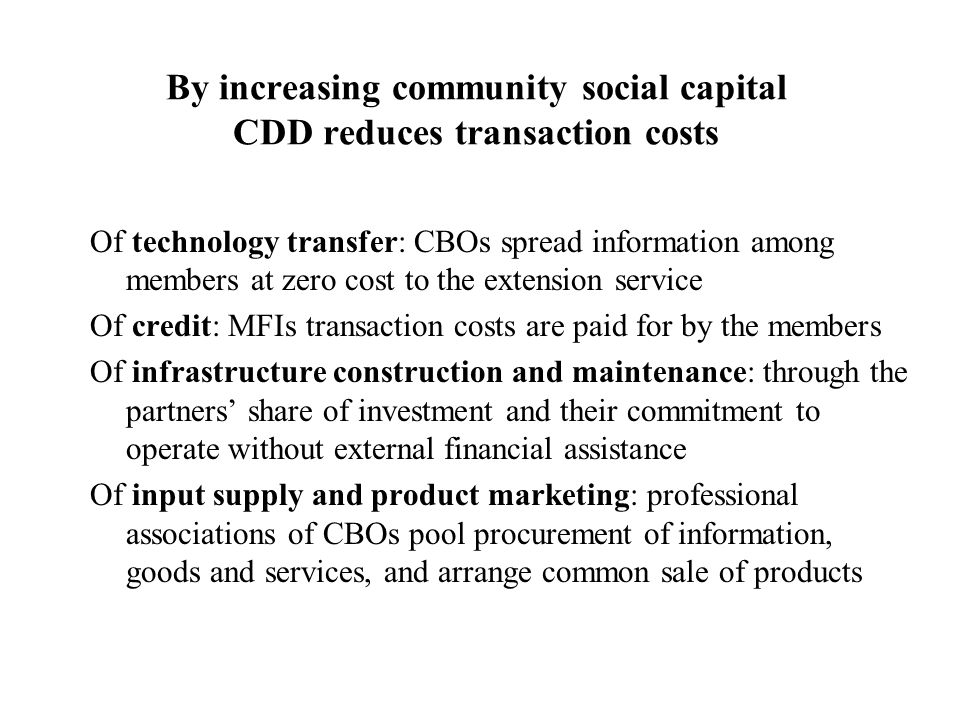 By increasing community social capital CDD reduces transaction costs Of technology transfer: CBOs spread information among members at zero cost to the extension service Of credit: MFIs transaction costs are paid for by the members Of infrastructure construction and maintenance: through the partners' share of investment and their commitment to operate without external financial assistance Of input supply and product marketing: professional associations of CBOs pool procurement of information, goods and services, and arrange common sale of products
