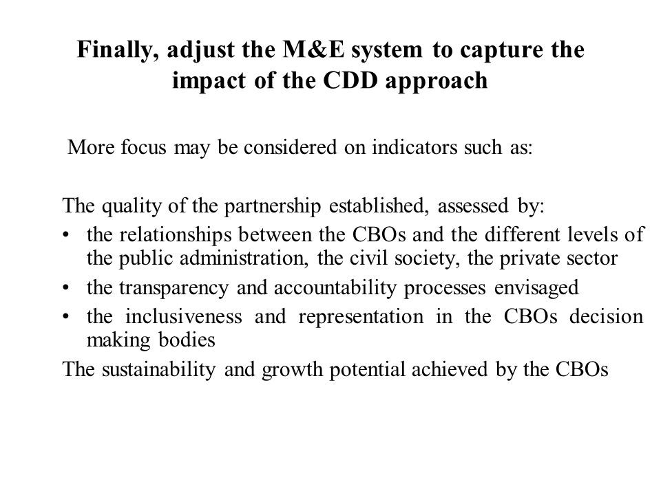 Finally, adjust the M&E system to capture the impact of the CDD approach More focus may be considered on indicators such as: The quality of the partnership established, assessed by: the relationships between the CBOs and the different levels of the public administration, the civil society, the private sector the transparency and accountability processes envisaged the inclusiveness and representation in the CBOs decision making bodies The sustainability and growth potential achieved by the CBOs