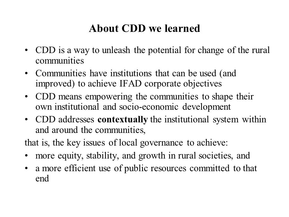 About CDD we learned CDD is a way to unleash the potential for change of the rural communities Communities have institutions that can be used (and improved) to achieve IFAD corporate objectives CDD means empowering the communities to shape their own institutional and socio-economic development CDD addresses contextually the institutional system within and around the communities, that is, the key issues of local governance to achieve: more equity, stability, and growth in rural societies, and a more efficient use of public resources committed to that end