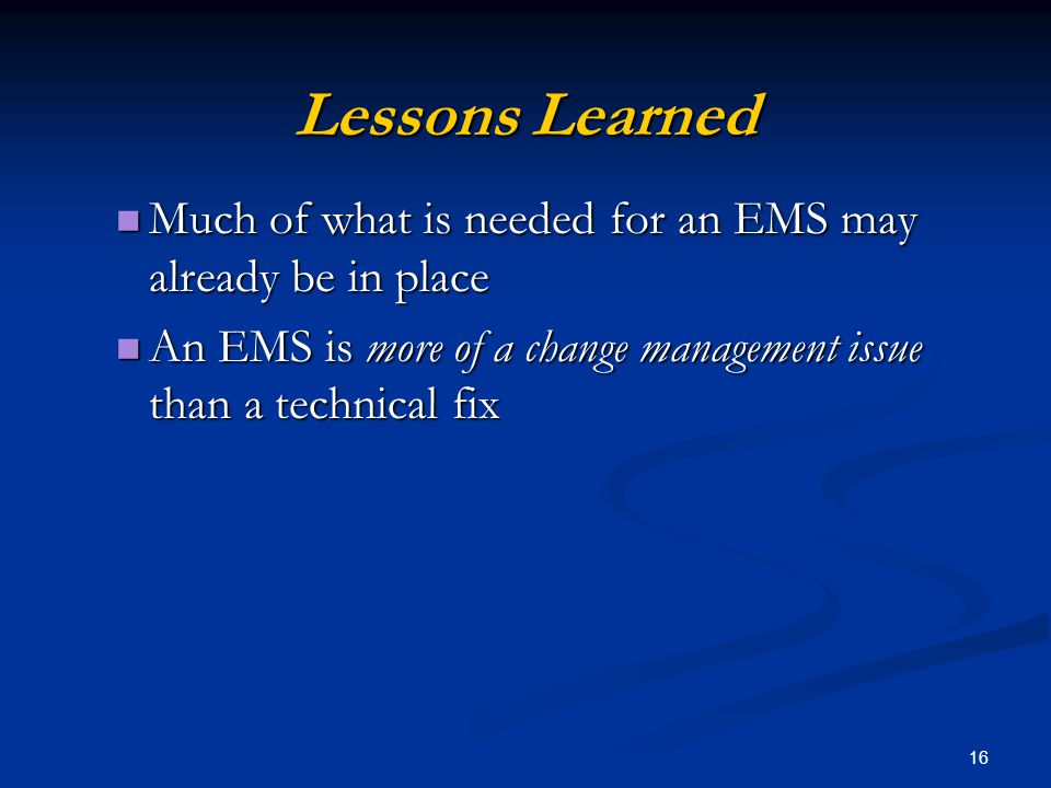 16 Lessons Learned Much of what is needed for an EMS may already be in place Much of what is needed for an EMS may already be in place An EMS is more of a change management issue than a technical fix An EMS is more of a change management issue than a technical fix