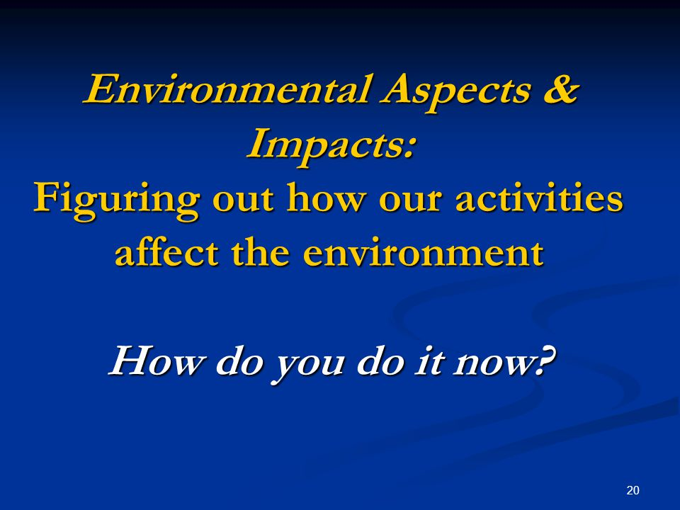 20 Environmental Aspects & Impacts: Figuring out how our activities affect the environment How do you do it now