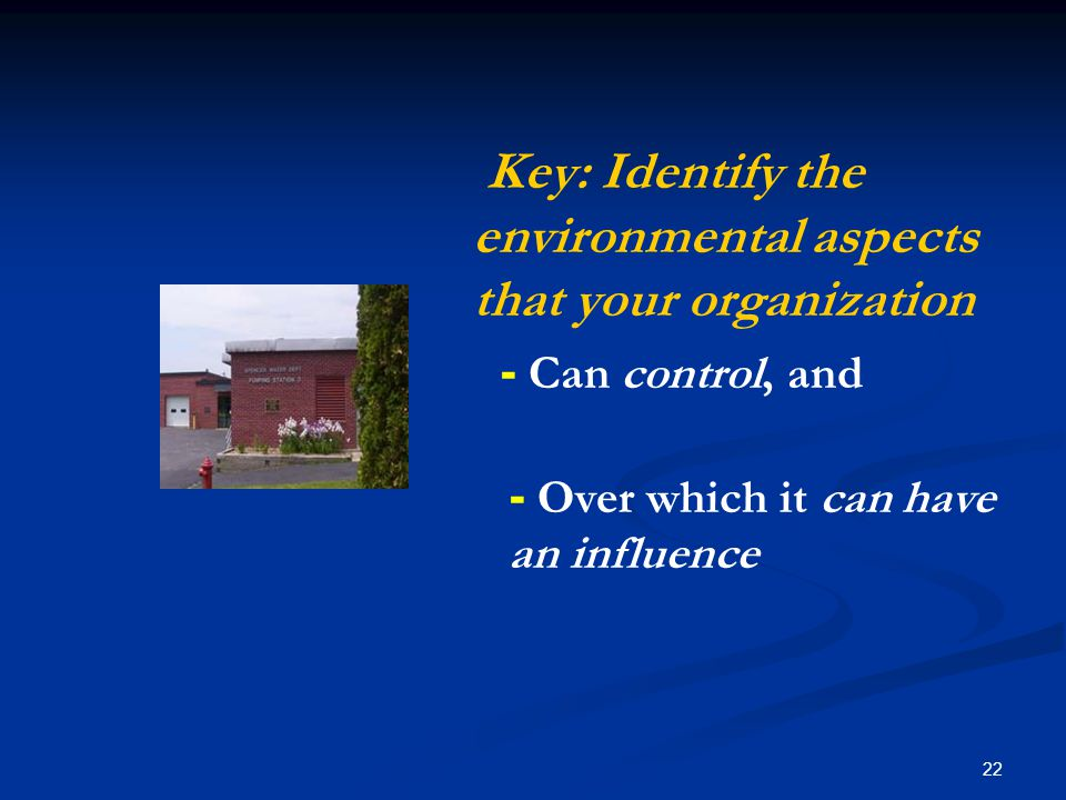 22 Key: Identify the environmental aspects that your organization - Can control, and - Over which it can have an influence