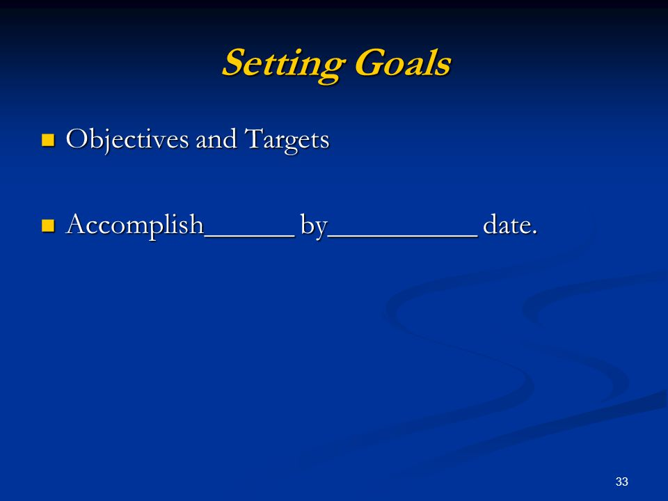 33 Setting Goals Objectives and Targets Objectives and Targets Accomplish______ by__________ date.