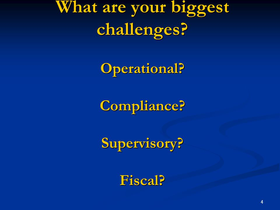 4 What are your biggest challenges Operational Compliance Supervisory Fiscal