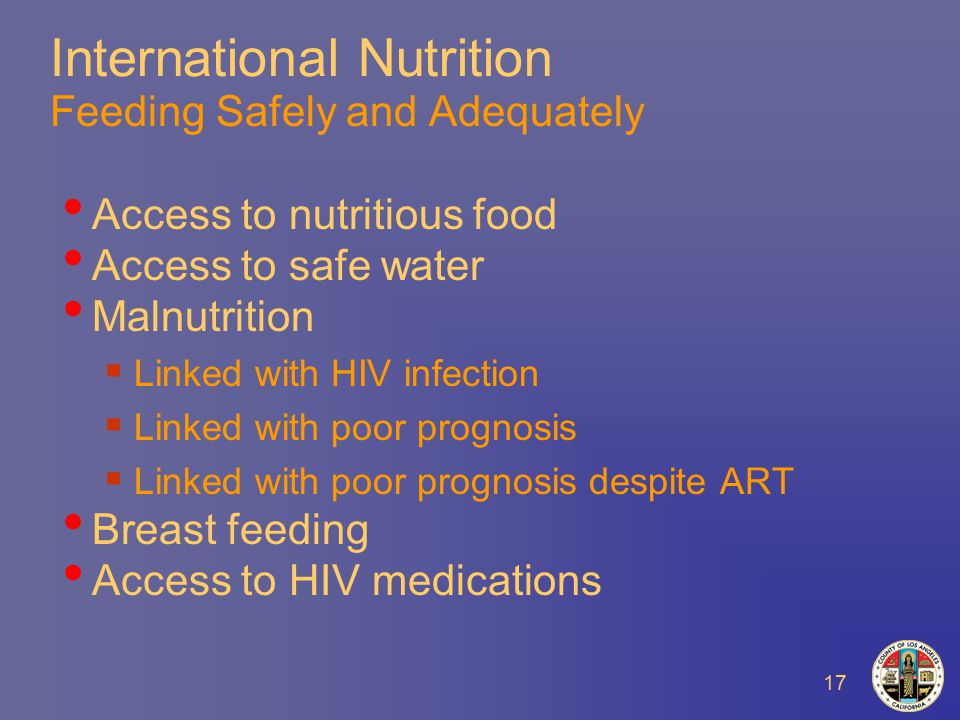 17 International Nutrition Feeding Safely and Adequately Access to nutritious food Access to safe water Malnutrition  Linked with HIV infection  Linked with poor prognosis  Linked with poor prognosis despite ART Breast feeding Access to HIV medications