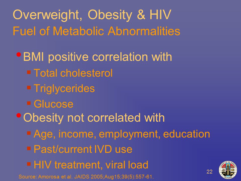 22 Overweight, Obesity & HIV Fuel of Metabolic Abnormalities BMI positive correlation with  Total cholesterol  Triglycerides  Glucose Obesity not correlated with  Age, income, employment, education  Past/current IVD use  HIV treatment, viral load Source: Amorosa et al.
