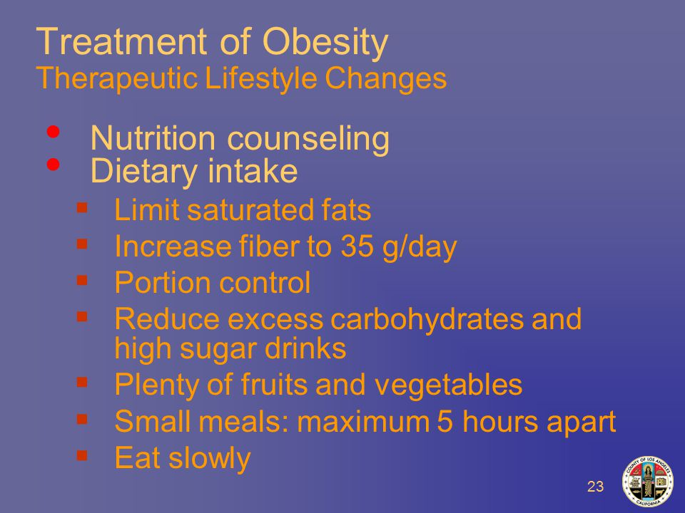 23 Treatment of Obesity Therapeutic Lifestyle Changes Nutrition counseling Dietary intake  Limit saturated fats  Increase fiber to 35 g/day  Portion control  Reduce excess carbohydrates and high sugar drinks  Plenty of fruits and vegetables  Small meals: maximum 5 hours apart  Eat slowly