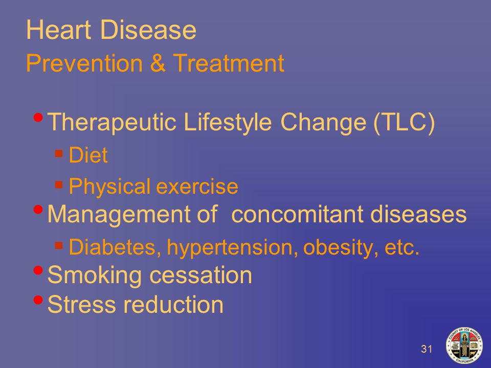 31 Heart Disease Prevention & Treatment Therapeutic Lifestyle Change (TLC)  Diet  Physical exercise Management of concomitant diseases  Diabetes, hypertension, obesity, etc.