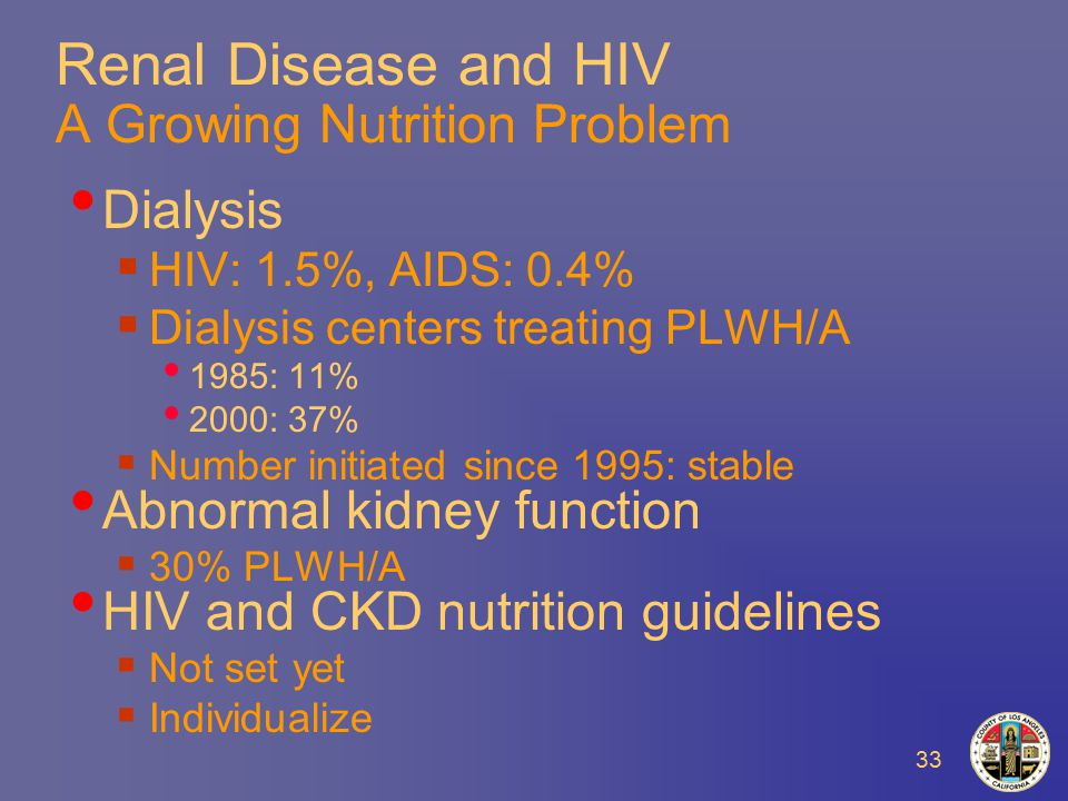 33 Renal Disease and HIV A Growing Nutrition Problem Dialysis  HIV: 1.5%, AIDS: 0.4%  Dialysis centers treating PLWH/A 1985: 11% 2000: 37%  Number initiated since 1995: stable Abnormal kidney function  30% PLWH/A HIV and CKD nutrition guidelines  Not set yet  Individualize