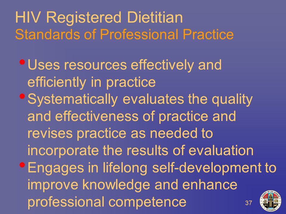 37 HIV Registered Dietitian Standards of Professional Practice Uses resources effectively and efficiently in practice Systematically evaluates the quality and effectiveness of practice and revises practice as needed to incorporate the results of evaluation Engages in lifelong self-development to improve knowledge and enhance professional competence