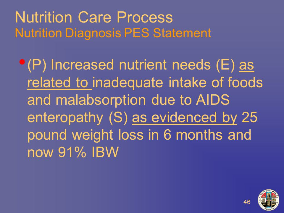 46 Nutrition Care Process Nutrition Diagnosis PES Statement (P) Increased nutrient needs (E) as related to inadequate intake of foods and malabsorption due to AIDS enteropathy (S) as evidenced by 25 pound weight loss in 6 months and now 91% IBW