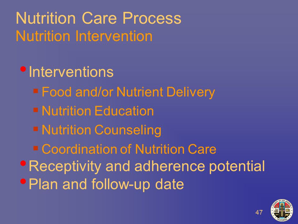 47 Nutrition Care Process Nutrition Intervention Interventions  Food and/or Nutrient Delivery  Nutrition Education  Nutrition Counseling  Coordination of Nutrition Care Receptivity and adherence potential Plan and follow-up date