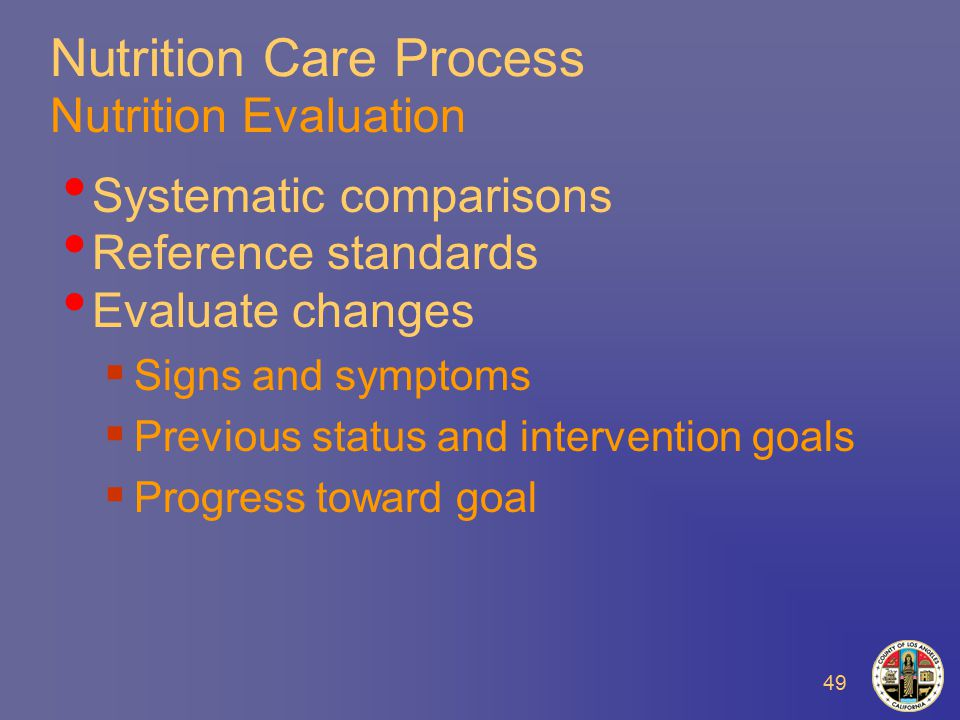49 Nutrition Care Process Nutrition Evaluation Systematic comparisons Reference standards Evaluate changes  Signs and symptoms  Previous status and intervention goals  Progress toward goal