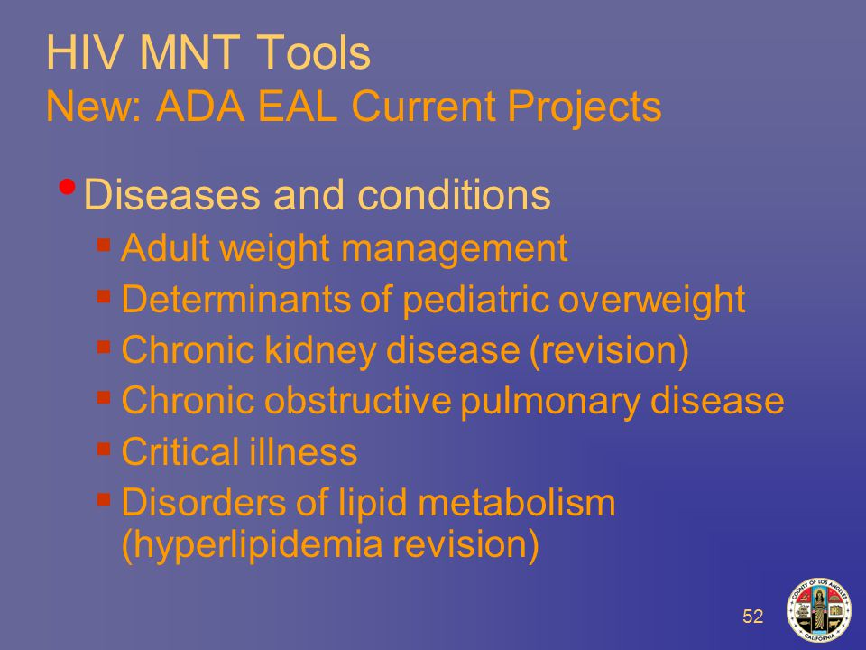 52 HIV MNT Tools New: ADA EAL Current Projects Diseases and conditions  Adult weight management  Determinants of pediatric overweight  Chronic kidney disease (revision)  Chronic obstructive pulmonary disease  Critical illness  Disorders of lipid metabolism (hyperlipidemia revision)