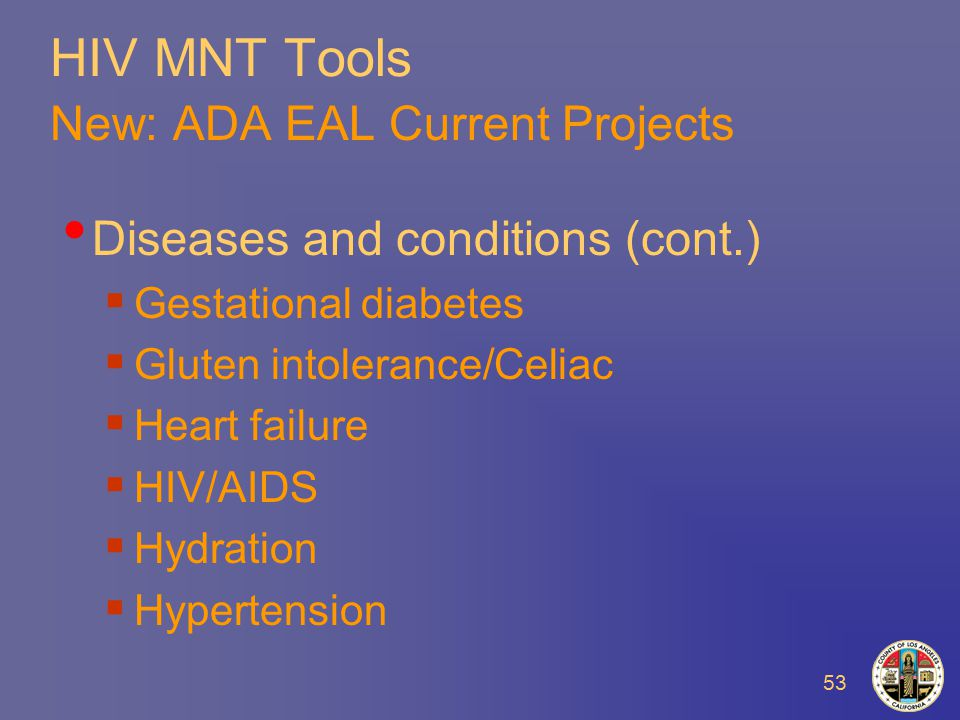 53 HIV MNT Tools New: ADA EAL Current Projects Diseases and conditions (cont.)  Gestational diabetes  Gluten intolerance/Celiac  Heart failure  HIV/AIDS  Hydration  Hypertension