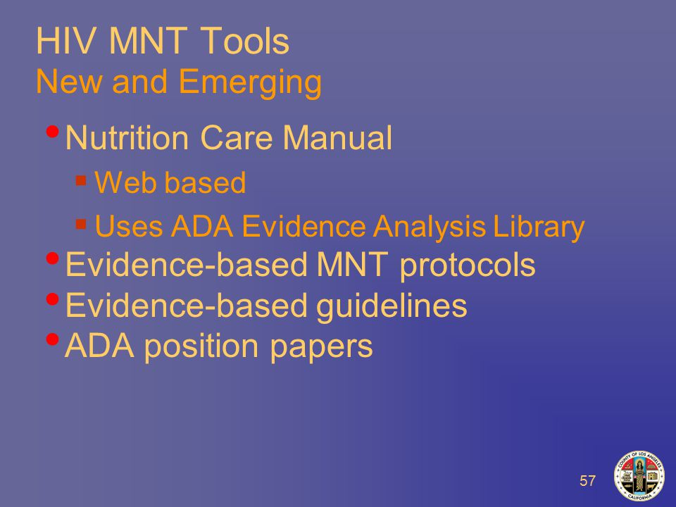 57 HIV MNT Tools New and Emerging Nutrition Care Manual  Web based  Uses ADA Evidence Analysis Library Evidence-based MNT protocols Evidence-based guidelines ADA position papers