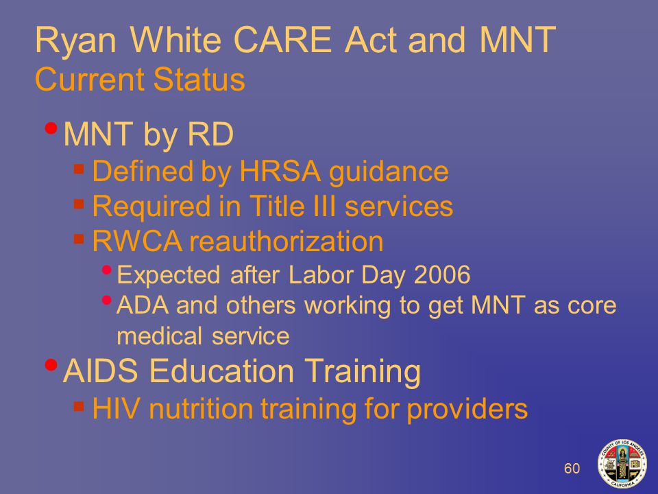 60 Ryan White CARE Act and MNT Current Status MNT by RD  Defined by HRSA guidance  Required in Title III services  RWCA reauthorization Expected after Labor Day 2006 ADA and others working to get MNT as core medical service AIDS Education Training  HIV nutrition training for providers